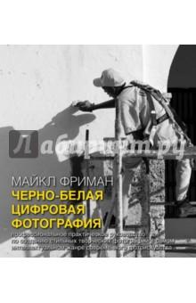 Черно-белая цифровая фотография. Профессиональное практическое руководство