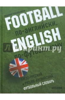 Football по-английски, english по-футбольному. Англо-русский и русско-английский футбольный словарь