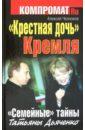 Челноков Алексей Сергеевич Крестная дочь Кремля. Семейные тайны Татьяны Дьяченко