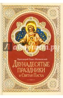Двунадесятые праздники и Святая Пасха протоиерей павел матвеевский двунадесятые праздники и святая пасха