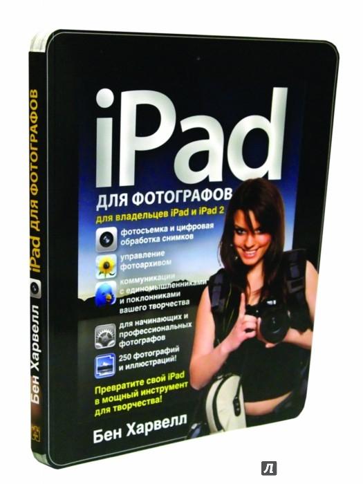 Иллюстрация 1 из 27 для iPad для фотографов. Превратите свой iPad в мощный инструмент для творчества! - Бен Харвелл | Лабиринт - книги. Источник: Лабиринт