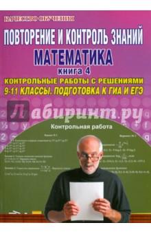 Повторение и контроль знаний. Математика. 9-11 классы. Книга 4. Контрольные работы с решениями повторение и контроль знаний математика 9 11 классы книга 4 контрольные работы с решениями