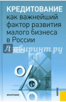 Кредитование как важнейший фактор развития малого бизнеса в России. Монография лизинг большие возможности малого бизнеса cdpc