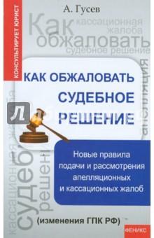 Как обжаловать судебное решение. Новые правила подачи и рассмотрения апелляцион. и кассацион. жалоб
