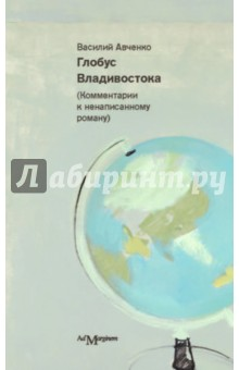Глобус Владивостока. Краткий разговорник-путеводитель (комментарий к ненаписанному роману)