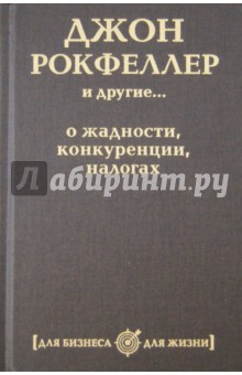 Джон Рокфеллер и другие... о жадности, конкуренции, налогах джон рокфеллер 0 мемуары