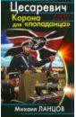 Цесаревич. Корона для «попаданца», Ланцов Михаил Алексеевич