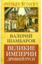 Шамбаров Валерий Евгеньевич Великие империи Древней Руси