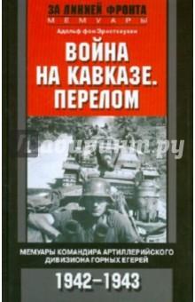 Война на Кавказе. Перелом. Мемуары командира артиллерийского дивизиона горных егерей. 1942-1943