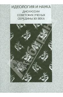 Идеология и наука. Дискуссии советских ученых середины XX века