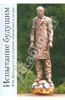 Испытание будущим. Ф.М.Достоевский как участник современной культуры