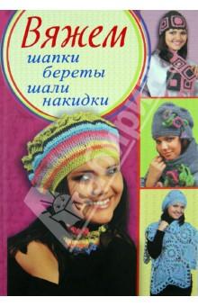 Вяжем шапки, береты, шали, накидки