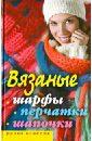 Хворостухина Светлана Александровна Вязаные шарфы, перчатки, шапочки