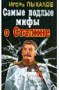 Пыхалов Игорь Васильевич Самые подлые мифы о Сталине. Клеветникам Вождя