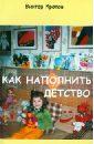 Кротов Виктор Гаврилович Как наполнить детство