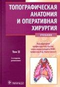 Топографическая анатомия и оперативная хирургия. Учебник. В 2-х томах. Том 2