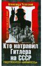 Кто натравил Гитлера на СССР. Подстрекатели «Барбароссы», Усовский Александр Валерьевич