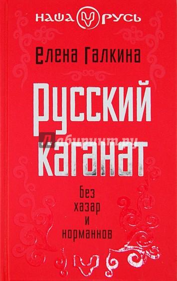 ГАЛКИНА ЕЛЕНА СЕРГЕЕВНА РУССКИЙ КАГАНАТ БЕЗ ХАЗАР И НОРМАНОВ СКАЧАТЬ БЕСПЛАТНО