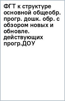 ФГТ к структуре основной общеобр. прогр. дошк. обр. с обзором новых и обновле. действующих прогр.ДОУ