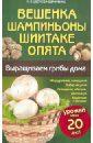 Цветкова-Верниченко Мария Всеволодовна Вешенка, шампиньоны, шиитаке, опята. Выращиваем грибы дома цены