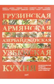 Грузинская, армянская, азербайджанская, узбекская кухня: национальные рецепты от знаменитых поваров грузинская кухня