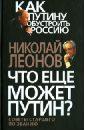 Леонов Николай Сергеевич Что еще может Путин? Советы старшего по званию