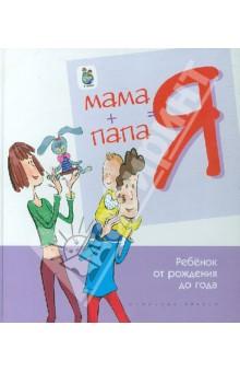 Мама + папа = я. Ребенок от рождения до года.  Книга для родителей