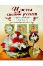 Тельпиз Валентина Цветы своими руками. Подарки, сувениры и украшения к празднику