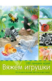 Вяжем игрушки. 100 лучших идей