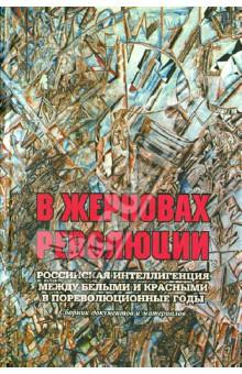 В жерновах революции. Российская интеллигенция между белыми и красными в пореволюционные годы