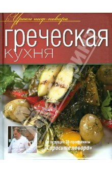 Греческая кухня кухня гурмана изысканные рецепты от лучших поваров