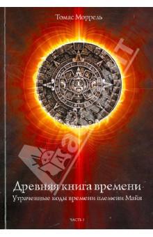 Древняя книга времени. Утраченные коды времени племени Майя. Часть 1