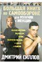 Силлов Дмитрий Олегович Большая книга по самообороне для мужчин и женщин силлов д реальный уличный бой универсальная система самообороны
