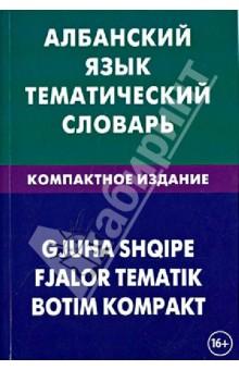 Албанский язык. Тематический словарь. Компактное издание. 10 000 слов