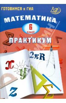 Математика. 6 класс. Практикум. Готовимся к ГИА: учебное пособие