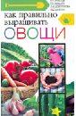 Как правильно выращивать овощи, Аристов В. Н.,Михалев Е. В.,Новоторова Д. А.,Шабина И. С.