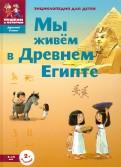 Мы живём в Древнем Египте. Энциклопедия для детей