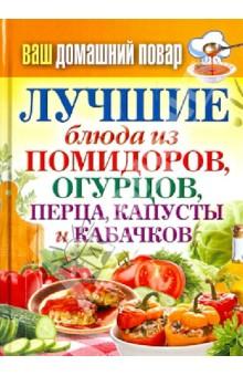 Ваш домашний повар. Лучшие блюда из помидоров, огурцов, перца, капусты и кабачков олег толстенко 100 фантастических рецептов из огурцов