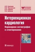 Интервенционная кардиология. Коронарная ангиография и стентирование. Руководство