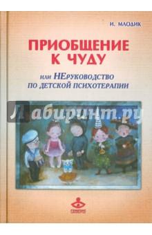 Приобщение к чуду, или Неруководство по детской психотерапии