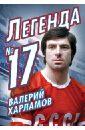 Раззаков Федор Ибатович Валерий Харламов. Легенда №17