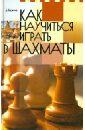 Бирюков Дмитрий Александрович, Гордиевич Анатолий Владимирович, Коптилкин Михаил Васильевич Как научиться играть в шахматы