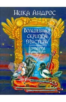 Волшебная скрипка Мастера. Сказка в 3-х книгах и 7-ми частях. Книга 2. Город под вулканом