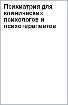 Психиатрия для клинических психологов и психот.