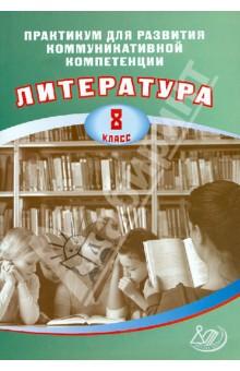 Литература. 8 класс. Практикум для развития коммуникативной компетенции. Учебное пособие