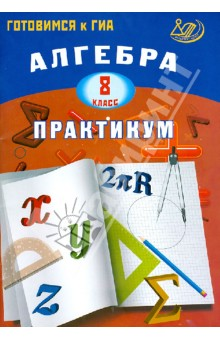 Алгебра. 8 класс. Практикум. Готовимся к ГИА. Учебное пособие кремер н фридман м линейная алгебра учебник и практикум
