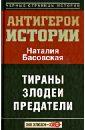Басовская Наталия Ивановна Все антигерои истории. Злодеи. Тираны. Предатели