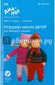 Игрушки наших детей. Как выбирать игрушки. Учебно-методическое пособие. ФГОС игрушки для детей