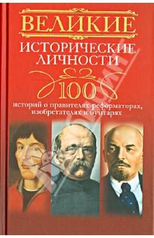 Великие исторические личности. 100 историй о правителях-реформаторах, изобретателях и бунтарях