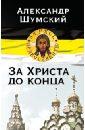Шумский Александр Владиславович За Христа до конца цена и фото